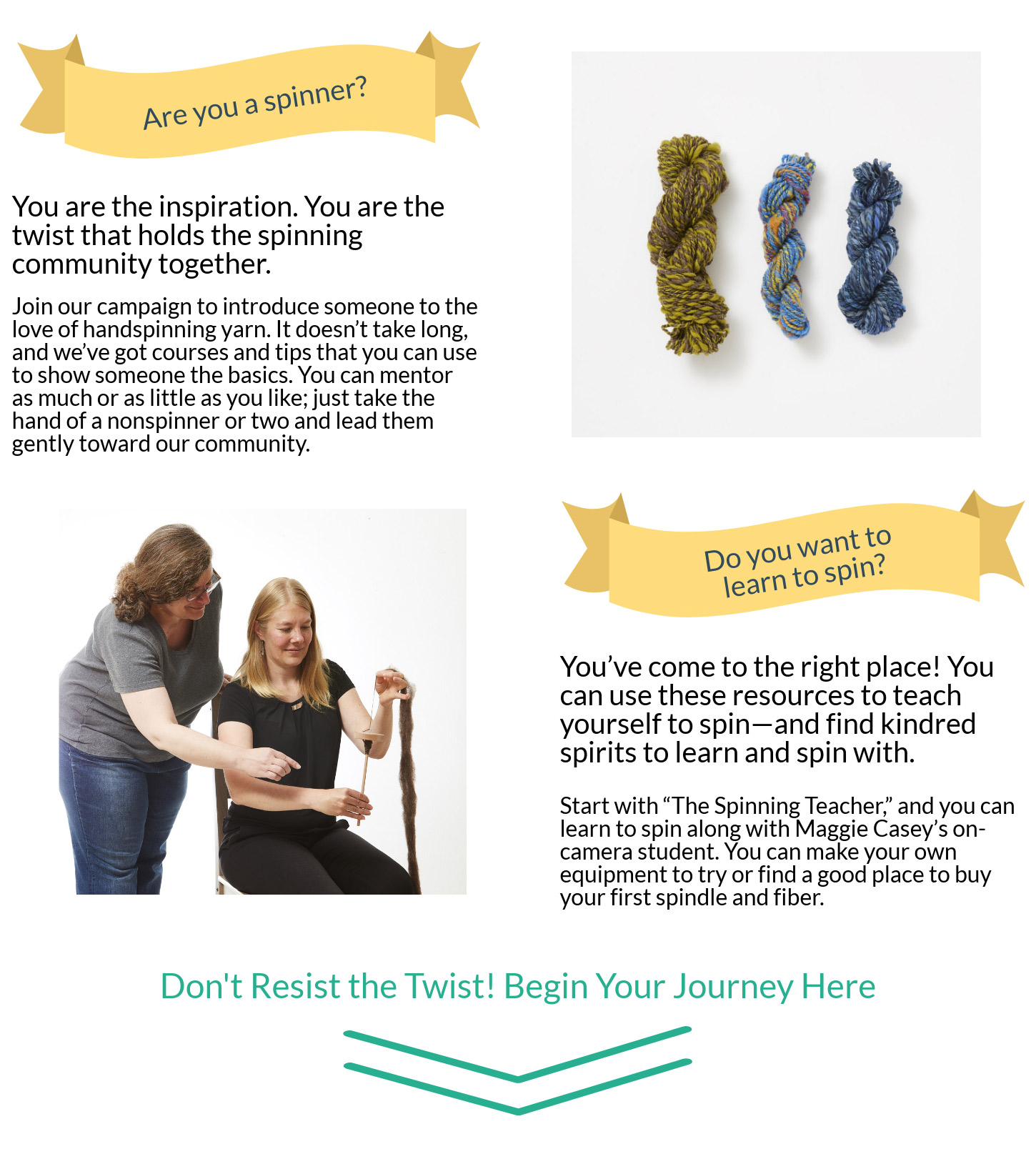 Are you a spinner? Join our campaign to introduce someone to the love of handspinning yarn. OR Do you want to learn to spin? You've come to the right place! You can use these resources to teach yourself to spin—and find kindred spirits to learn and spin with.