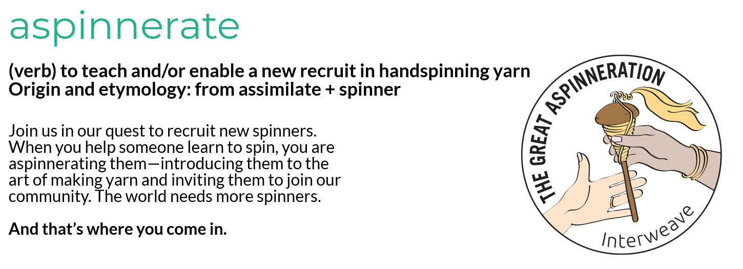 aspinnerate (verb) - to teach and/or enable a new recruit in the craft of handspinning yarn. Origin and etymology: from assimilate + spinner. Information: Join us in our quest to recruit new spinners. When you help someone learn to spin, you are aspinnerating them—introducing them to the noble art of making yarn and inviting them to join our community. The world needs more spinners. And that's where you come in.