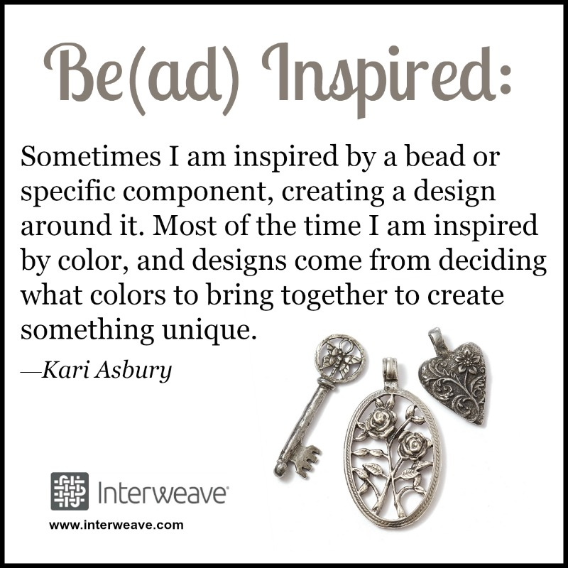#Be(ad)Inspired: Inspired: Sometimes I am inspired by a bead or specific component, creating a design around it. Most of the time I am inspired by color, and designs come from deciding what colors to bring together to create something unique.—Kari Asbury