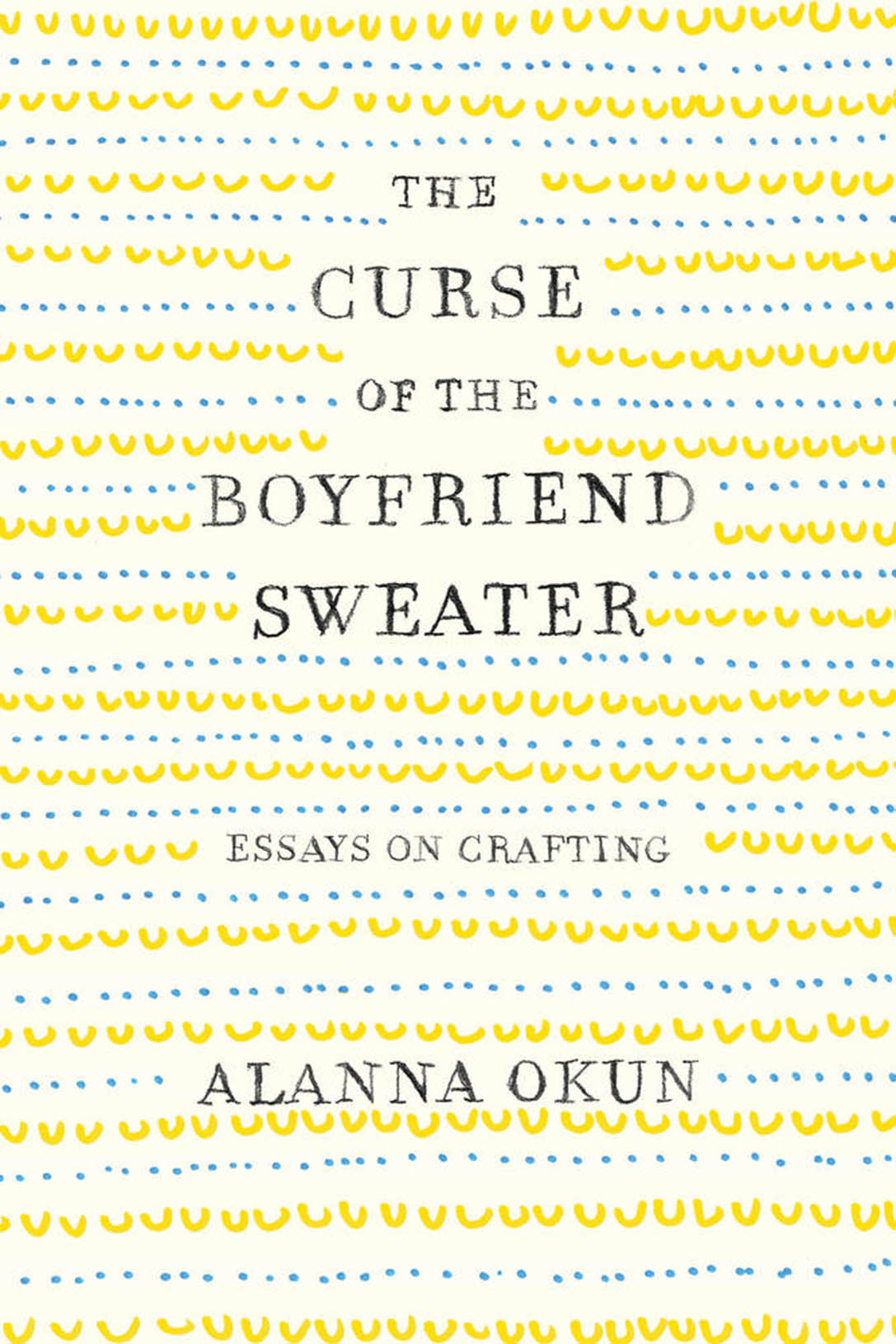 THE CURSE OF THE BOYFRIEND SWEATER: Essays on Crafting by Alanna Okun