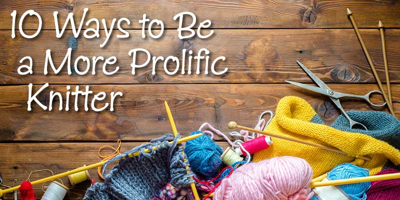 b5f315d973c32b 10 Ways to be a More Prolific Knitter