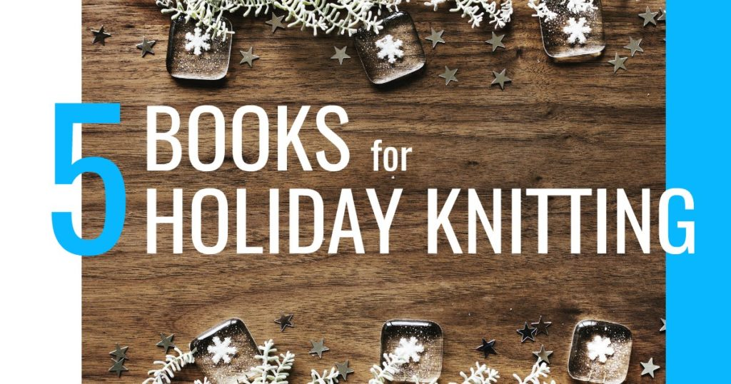 5 Books to Get Now to Start Your Holiday Knitting