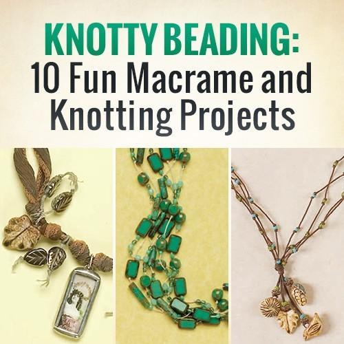 Knotty Beading: 10 Fun Macramé and Knotting Projects