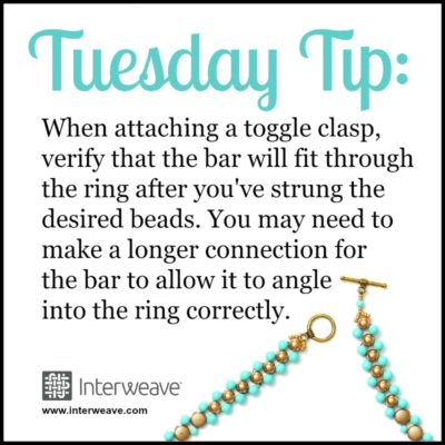When attaching a toggle clasp, verify that the bar will fit through the ring after you've strung through the ring after you've strung the desired beads. You may need to make a longer connection for the bar to allow it to angle into the ring correctly.