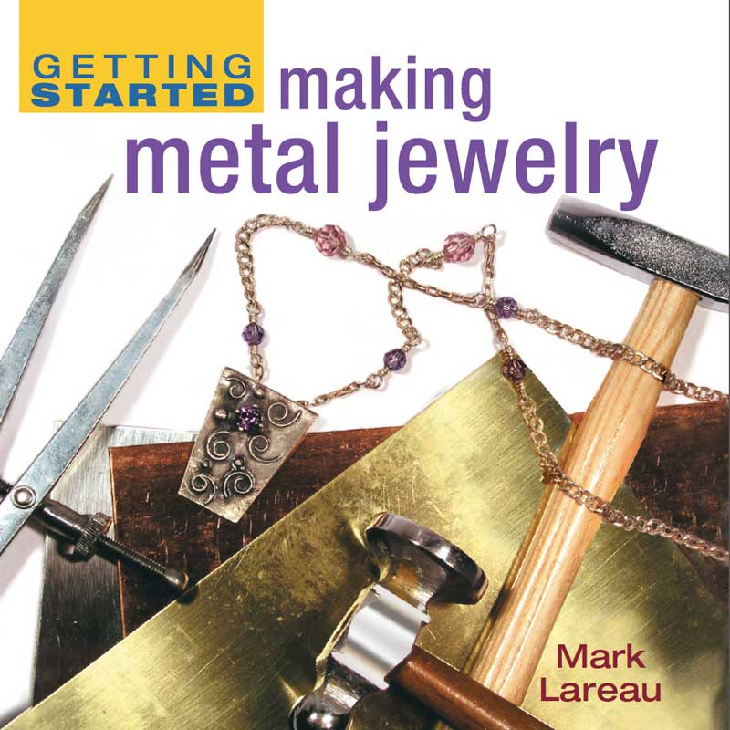 Getting Started Making Metal Jewelry by Mark Lareau
